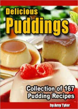 Delicious Puddings: Collection of 167 Pudding Recipes