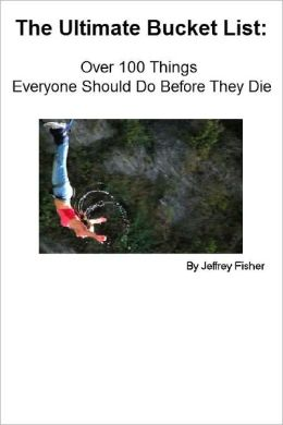 The Ultimate Bucket List: Over 100 Things Everyone Should Do Before They Die