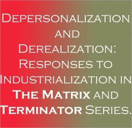 Depersonalization and Derealization: Responses to Industrialization in The Matrix and Terminator Series.