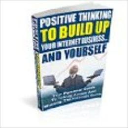 Positive Thinking To Build Up Your Internet Business...And Yourself