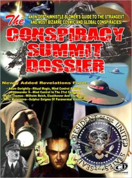 The Conspiracy Summit Dossier: Whistle Blower's Guide To The Strangest And Most Bizarre Cosmic And Global Conspiracies!