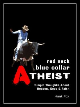 Red Neck, Blue Collar, Atheist: Simple Thoughts About Reason, Gods & Faith