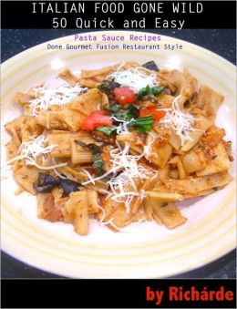 Italian Food Gone Wild: 50 Quick and Easy Pasta Sauce Recipes Done Gourmet Fusion Restaurant Style