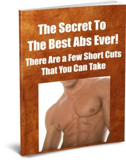 The Secret to The Best Abs Ever! There Are a Few Short Cuts That You can Take to Enhance Your Muscles and They Are Discussed In This Book