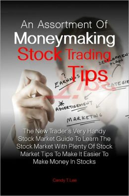 An Assortment Of Moneymaking Stock Trading Tips: The New Trader's Very Handy Stock Market Guide To Learn The Stock Market With Plenty Of Stock Market Tips To Make It Easier To Make Money In Stocks