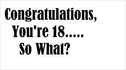 Congratulations, You're 18....So What?