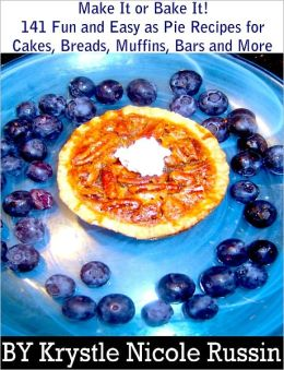 Make It or Bake It! 141 Fun and Easy as Pie Recipes for Cakes, Breads, Muffins, Bars and More