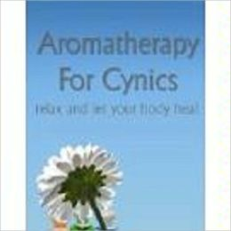 Aromatherapy For Cynics - Relax And Let Your Body Heal