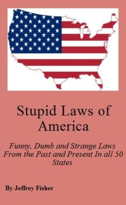 Stupid Laws of America: Funny, Dumb and Strange Laws From the Past and Present In all 50 States