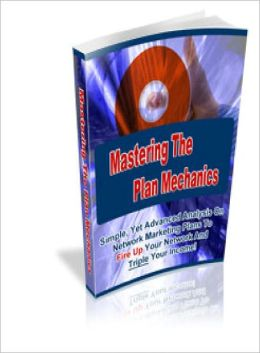 Mastering The Plan Mechanics Advanced Analysis On Network Marketing Plans To Fire Up Your Network and Triple Your Income!