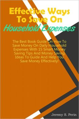 Effective Ways To Save On Household Expenses: The Best Book Guide On How To Save Money On Daily Household Expenses With 15 Smart Money Saving Tips And Money Saving Ideas To Guide And Help You Save Money Effectively!