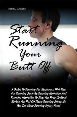Start Running Your Butt Off: A Guide To Running For Beginners With Tips For Running Such As Running Nutrition And Running Hydration To Help You Prep Up Good Before You Put On Those Running Shoes So You Can Keep Running Injury Free!