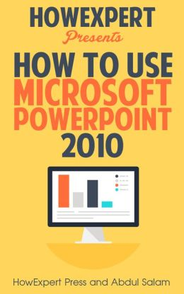 How To Use Microsoft PowerPoint 2010 - Your Step-By-Step Guide To Using Microsoft Powerpoint 2010