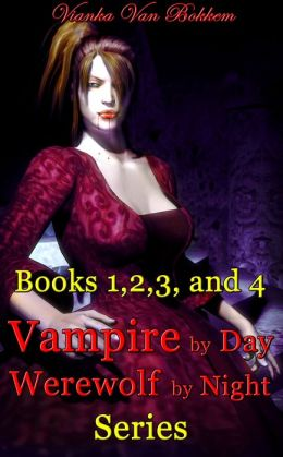 Books 1, 2, 3, and 4: Vampire by Day Werewolf by Night Series (vampires - vampires and werewolves - vampire series - teen paranormal romance - werewolf series - teen nook)