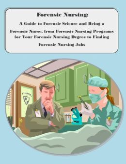 Forensic Nursing: A Guide to Forensic Science and Being a Forensic Nurse, from Forensic Nursing Programs for Your Forensic Nursing Degree to Finding Forensic Nursing Jobs