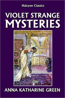 The Violet Strange Mysteries by Anna Katharine Green