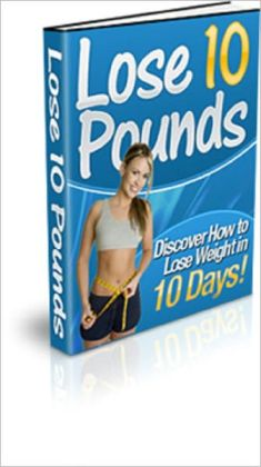 Lose 10 Pounds: Discover How to Lose Weight in 10 Days!