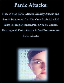 Panic Attacks: How to Stop Panic Attacks, Anxiety Attacks and Stress Symptoms. Can You Cure Panic Attacks? What is Panic Disorder, Panic Attacks Causes, Dealing with Panic Attacks & Treatment for Panic Attacks