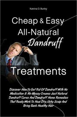 Cheap & Easy All-Natural Dandruff Treatments: Discover How To Get Rid Of Dandruff With No Medication & No Messy Creams Just Natural Dandruff Cures And Dandruff Home Remedies That Really Work To Heal Dry, Itchy Scalp And Bring Back Healthy Hair