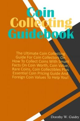 Coin Collecting Guidebook: The Ultimate Coin Collecting Guide For Coin Collectors On How To Collect Coins With Smart Facts On Coin Worth, Coin Value, Rare Coins, Coin Collectibles Plus Essential Coin Pricing Guide And Foreign Coin Values To Help You!