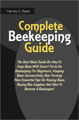 Complete Beekeeping Guide: The Best Book Guide On How To Keep Bees ...