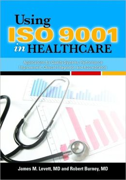 Using ISO 9001 in Healthcare: Applications for Quality Systems, Performance Improvement, Clinical Integration, and Accreditation
