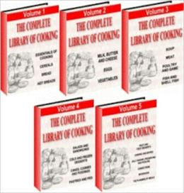 The Complete Library of Cooking - All Five Volumes in One - A 5 Volume Set Covering Everything You Need to Know about Cooking
