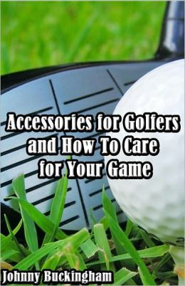 Accessories for Golfers and How To Care for Your Game