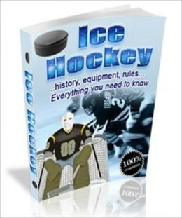 Ice Hockey - ...History, Equipment, Rules...Everything You Need to Know (Well-formatted)