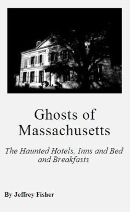 Ghosts of Massachusetts: The Haunted Hotels, Inns and Bed and Breakfasts