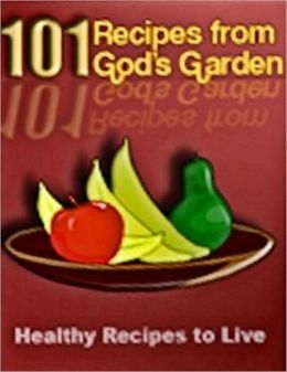 101 Recipes from God's Garden: Healthy Recipes to Live (With an Active Table of Contents)