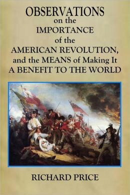 OBSERVATIONS on the IMPORTANCE of the AMERICAN REVOLUTION, and the MEANS of Making It A BENEFIT TO THE WORLD