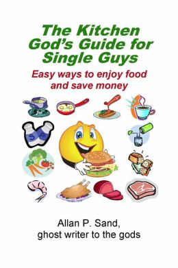 The Kitchen God's Guide for Single Guys - Easy ways to enjoy food and save money