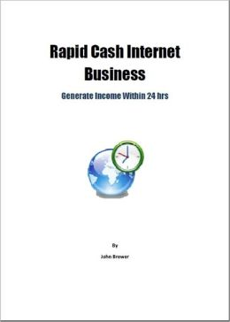 Rapid Cash Internet Business: Generate Income Within 24 hrs