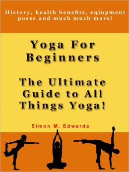 Yoga For Beginners: The Ultimate Guide To All Things Yoga