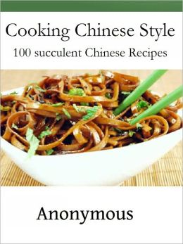 Cooking Chinese Style: 100 succulent Chinese Recipes