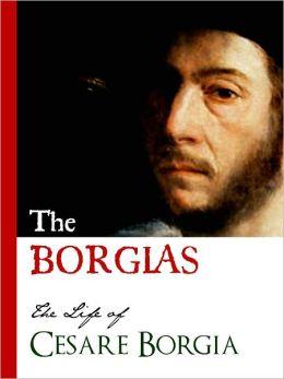 THE BORGIAS (Special Nook Edition) THE LIFE OF CESARE BORGIA Bestselling Biography of the Original Crime Family: The Borgias NOOKbook Cesare Borgia