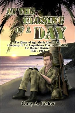 At the Closing of a Day: The Diary of Sgt. Merle Alan Fisher Company B, 1st Amphibious Tractor Battalion, 1st Marine Division 1942–1944