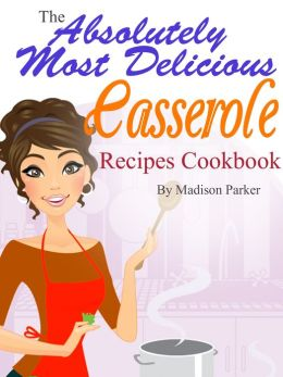 The Absolutely Most Delicious Casserole Recipes Cookbook