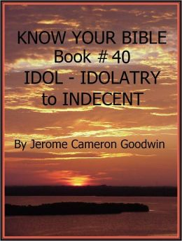 IDOL - IDOLATRY to INDECENT - Book 40 - Know Your Bible
