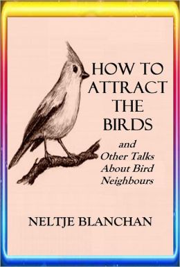HOW TO ATTRACT THE BIRDS and Other Talks About Bird Neighbours