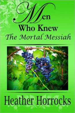 Men Who Knew the Mortal Messiah (stories of 12 men from the New Testament)