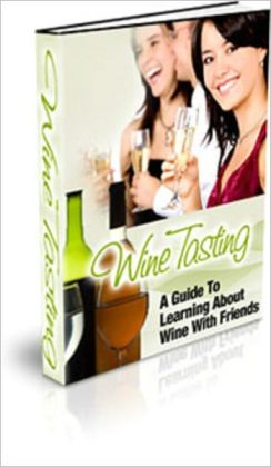 Wine Tasting: A Guide To Learning About Wine With Friends