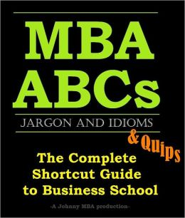 MBA ABCs: Jargon, Idioms and Quips. The Complete Shortcut Guide to Business School