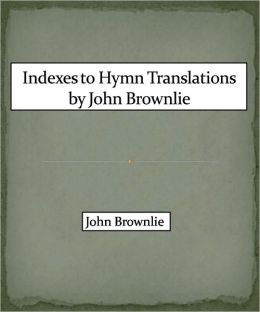 Indexes to Hymn Translations by John Brownlie