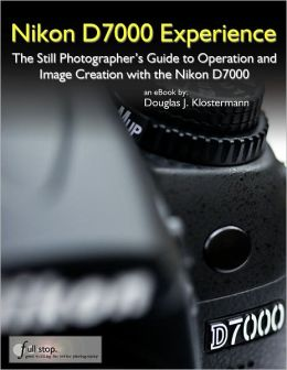Nikon D7000 Experience - The Still Photographer's Guide to Operation and Image Creation with the Nikon D7000