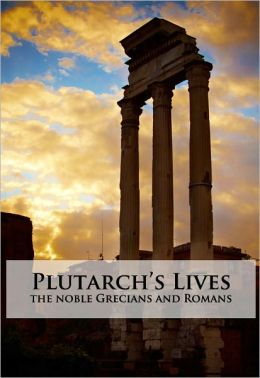Plutarch's Lives: The Noble Grecians and Romans- Unabridged (Formatted & Optimized for Nook)