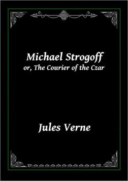 Michael Strogoff Or, The Courier of the Czar