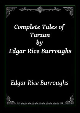 Complete Tales of Tarzan by Edgar Rice Burroughs: Tarzan of the Apes, Jungle Tales of Tarzan, The Beasts of Tarzan, Tarzan and the Jewels of Opar, The Return Of Tarzan, Tarzan the Terrible, Tarzan the Untamed and The Son Of Tarzan