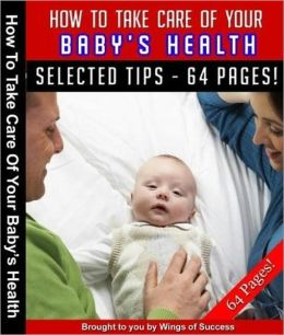 How To Take Care Of Your Babys Health - A Complete Baby Care Guide With All Super Tips And Secrets For All The New Moms And Dads Out There